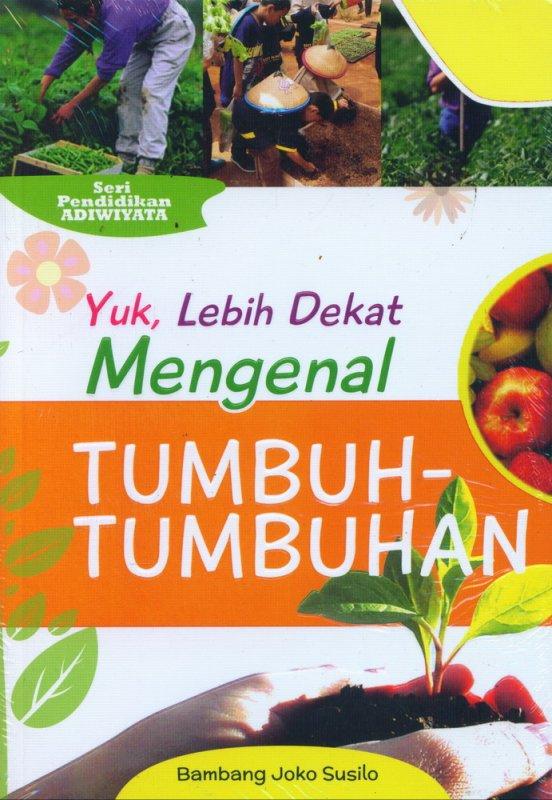 Cover Buku Yuk Lebih Dekat Mengenal TUMBUH-TUMBUHAN (Seri Pendidikan Adiwiyata)