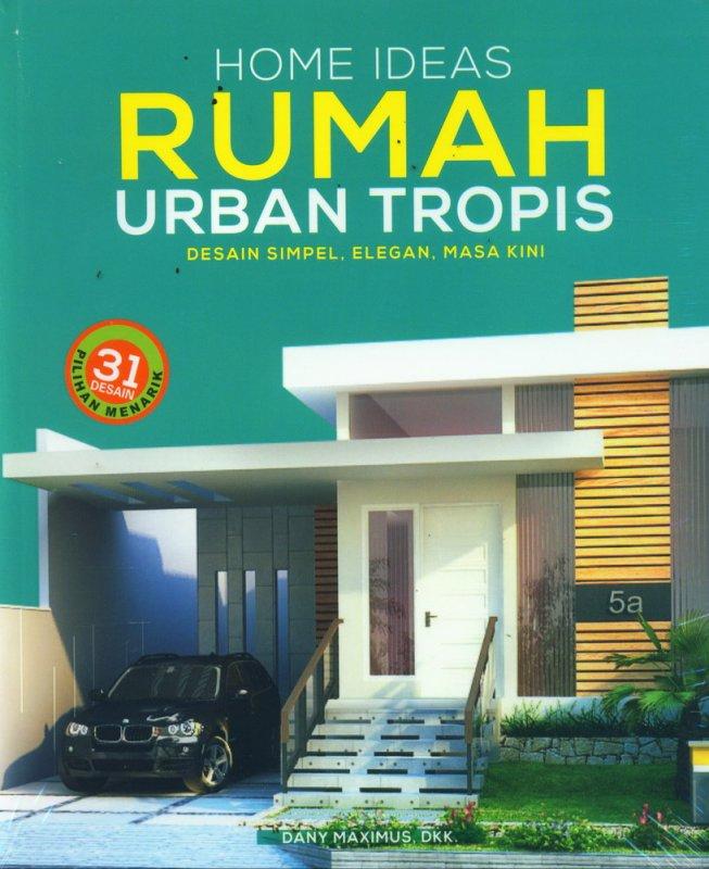 Cover Buku Home Ideas Rumah Urban Tropis - Desain Simpel, Elegan, Masa Kini