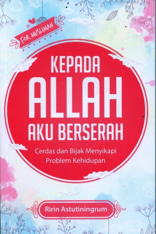 Cover Buku Kepada Allah Aku Berserah: Cerdas dan Bijak Menyikapi Problem Kehidupan