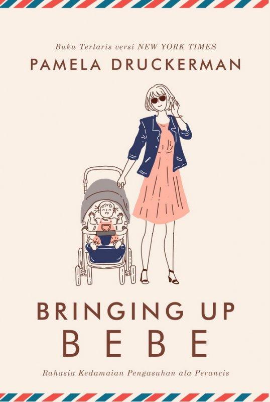 Cover Buku Bringing Up Bebe : Rahasia Kedamaian Pengasuhan ala perancis