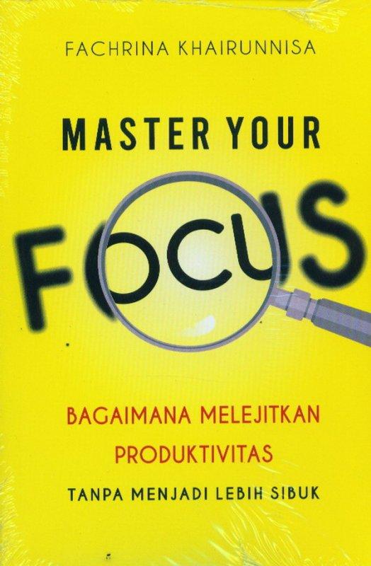 Cover Buku MASTER YOUR FOCUS: Bagaimana Melanjutkan Produktivitas Tanpa Menajdi Lebih Sibuk