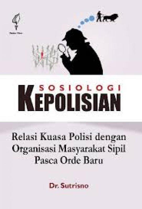 Cover Buku Sosiologi kepolisian : relasi kuasa polisi dengan organisasi masyarakat sipil pasca orde baru