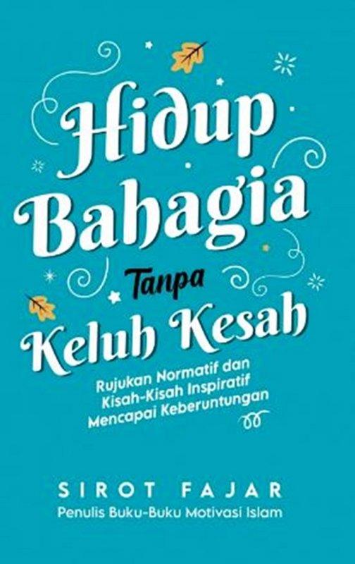 Cover Buku Hidup Bahagia Tanpa Keluh Kesah: Rujukan Normatif Dan Kisah-