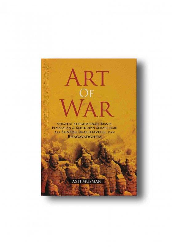 Cover Buku ART OF WAR: Strategi Kepemimpinan, Bisnis, Pemasaran & Kehidupan Sehari-hari Ala Suntzu, Machiavelli, dan Bhagavadghita