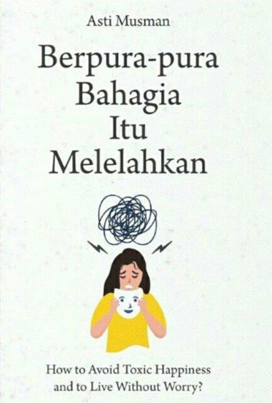 Cover Buku Berpura-Pura Bahagia Itu Melelahkan: How To Avoid Toxic Happ