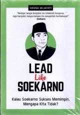Lead Like Soekarno : Kalau Soekarno Sukses Memimpin, Mengapa