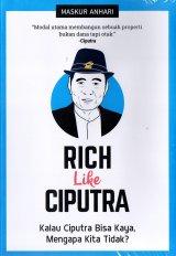 Rich Like Ciputra : Kalau Ciputra Bisa Kaya, Mengapa Kita Ti