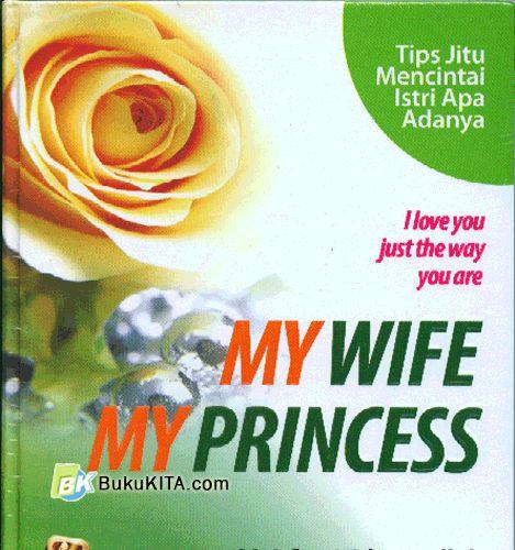 Cover Buku My Wife, My Princess : Tip Jitu Mencintai Isteri Apa Adanya