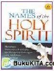 The Names of The Holy Spirit : Memahami Nama-Nama Roh Kudus Agar Mengalami Hubungan Yang Lebih Intim Dengan Allah