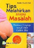 Tips Melahirkan tanpa Masalah : Panduan Lengkap Bagi Calon Ibu