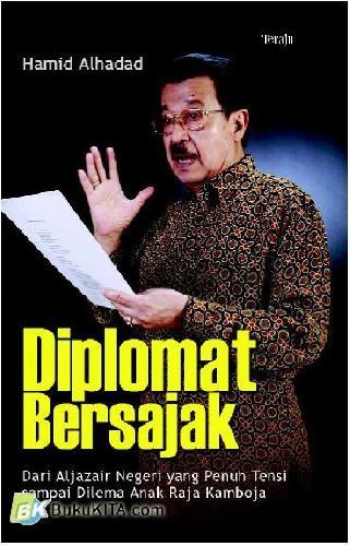 Cover Buku Diplomat Bersajak : Dari Aljazair Negeri Yang Penuh Tensi Sampai Dilema Anak Raja Kamboja
