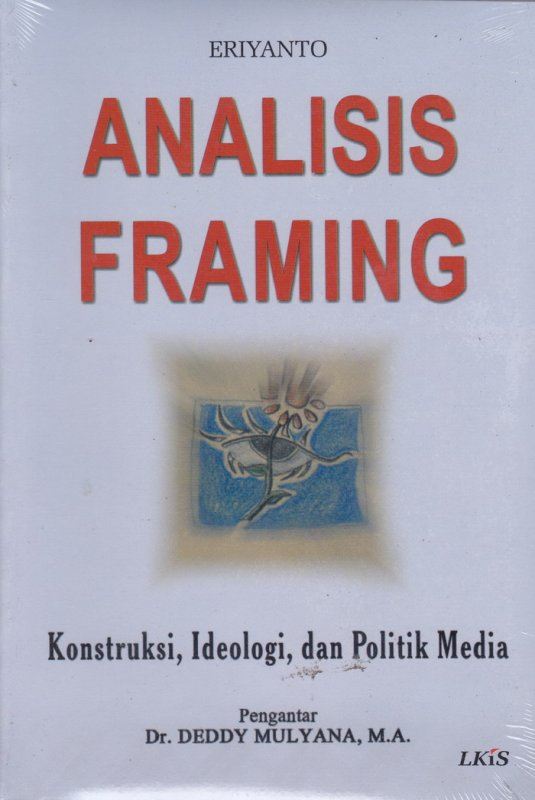 Cover Buku Analisis Framing ; Konstruksi, Ideologi, dan Politik Media (EK) (2007)
