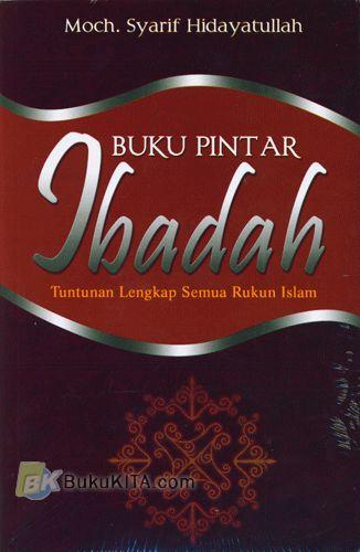 Cover Buku Buku Pintar Ibadah : Tuntunan Lengkap Semua Rukun Islam