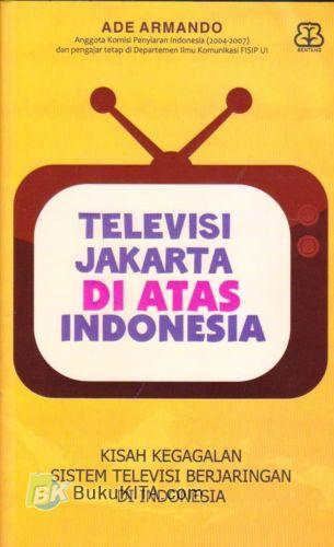 Cover Buku Televisi Jakarta di Atas Indonesia : Kisah Gagalnya Sistem Televisi Berjaringan di Indonesia