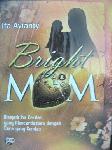 Bright Mom : Menjadi Ibu Cerdas yang Mencerdaskan dengan Cara yang Cerdas