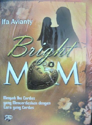 Cover Buku Bright Mom : Menjadi Ibu Cerdas yang Mencerdaskan dengan Cara yang Cerdas