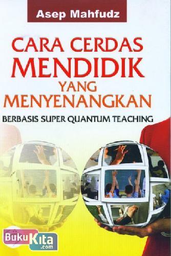 Cover Buku Cara Cerdas Mendidik yang Menyenangkan : Berbasis Super Quantum Teaching