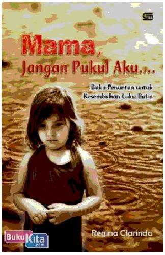 Cover Buku Mama, Jangan Pukul Aku : Buku Penuntun untuk Kesembuhan Luka Batin
