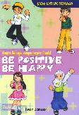 Be Positive, Be Happy - Menjadi Bahagia dengan Berpikir Positif (Kado Untuk Remaja)