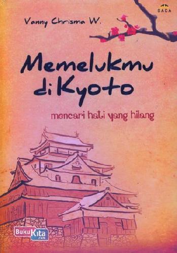 Cover Buku Memelukmu di Kyoto : Mencari Hati yang Hilang