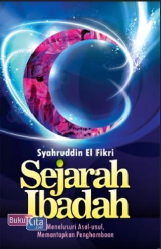 Cover Buku Sejarah Ibadah: Menelusuri Asal Usul, Memantapkan Penghambaan