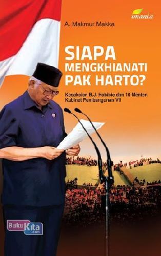 Cover Buku Siapa Mengkhianati Pak Harto? Kesaksian B.J. Habibie Dan 10 Menteri Kabinet Pembangunan Vii