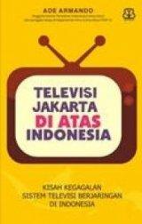 Televisi Jakarta Di Atas Indonesia : Kisah Gagalnya Sistem Televisi Berjaringan Di Indonesia