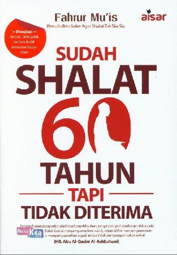 Cover Buku Sudah Shalat 60 Tahun Tapi Tidak Diterima