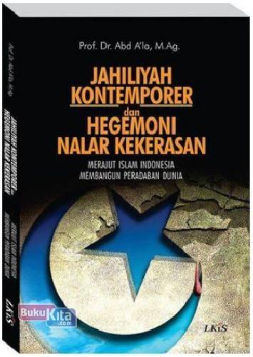Cover Buku JAHILIYAH KONTEMPORER DAN HEGEMONI NALAR KEKERASAN : Merajut Islam Indonesia Membangun Peradaban Dunia