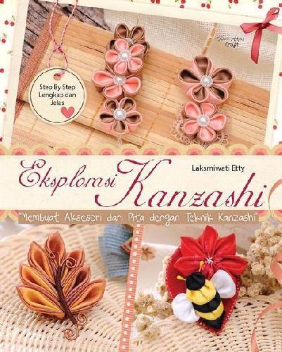 Cover Buku Eksplorasi Kanzashi : Membuat Aksesoris Dari Pita Dengan Teknik Kanzashi