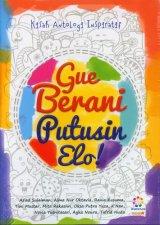 Gue Berani Putusin Elo (Kisah Antologi Inspiratif)